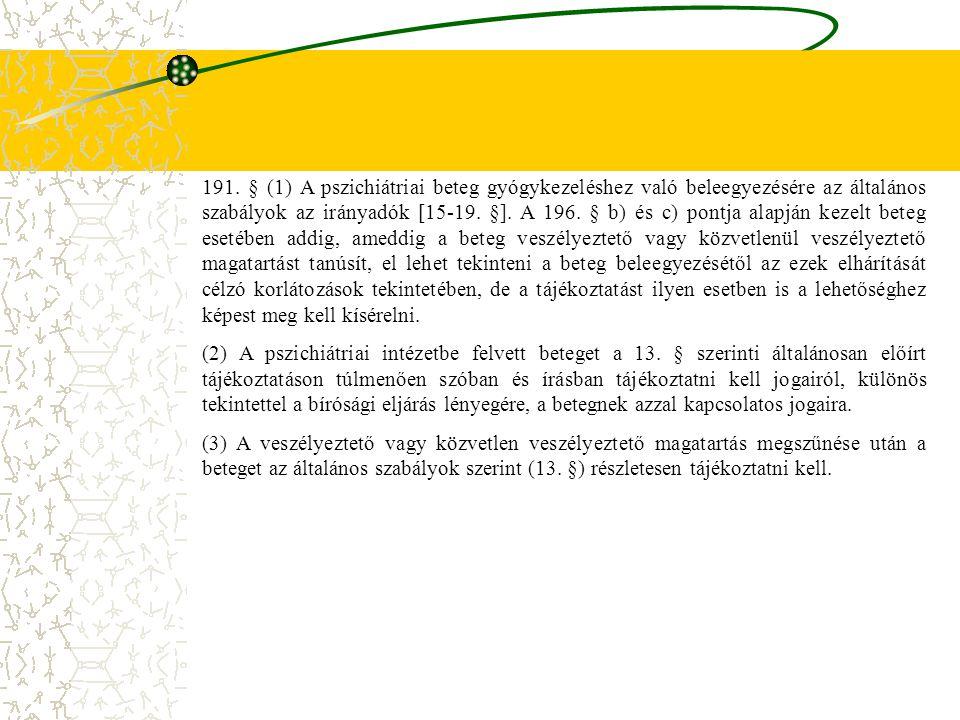 191. § (1) A pszichiátriai beteg gyógykezeléshez való beleegyezésére az általános szabályok az irányadók [15-19. §]. A 196. § b) és c) pontja alapján kezelt beteg esetében addig, ameddig a beteg veszélyeztető vagy közvetlenül veszélyeztető magatartást tanúsít, el lehet tekinteni a beteg beleegyezésétől az ezek elhárítását célzó korlátozások tekintetében, de a tájékoztatást ilyen esetben is a lehetőséghez képest meg kell kísérelni.